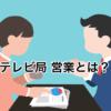 元テレビ局の営業マンが「テレビ営業」の仕事内容・向いている人を解説!